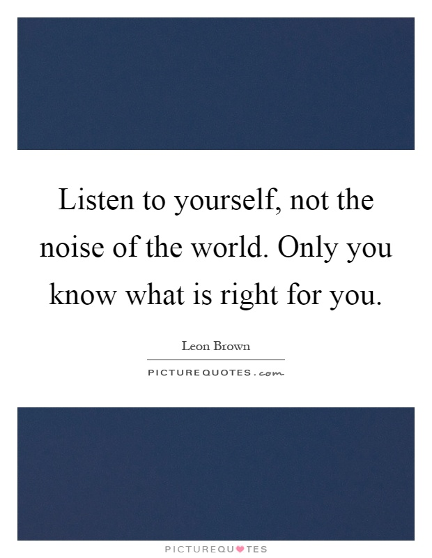 Listen to yourself, not the noise of the world. Only you know what is right for you Picture Quote #1