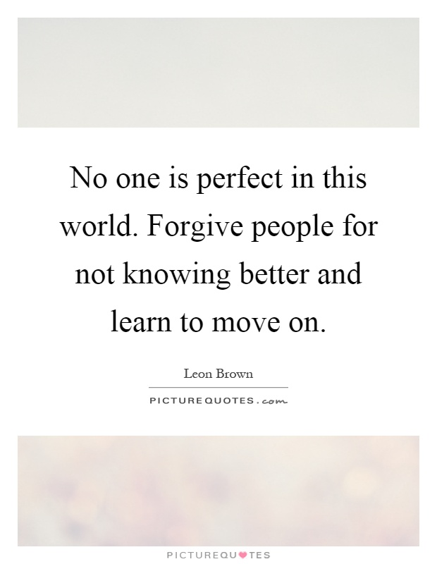 No one is perfect in this world. Forgive people for not knowing better and learn to move on Picture Quote #1