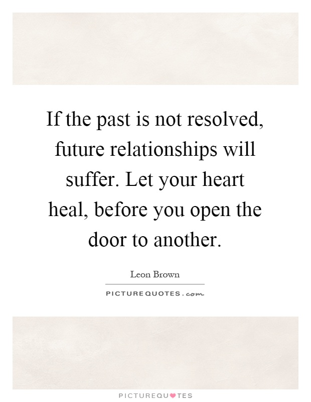 If the past is not resolved, future relationships will suffer. Let your heart heal, before you open the door to another Picture Quote #1