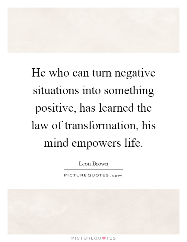 He who can turn negative situations into something positive, has learned the law of transformation, his mind empowers life Picture Quote #1