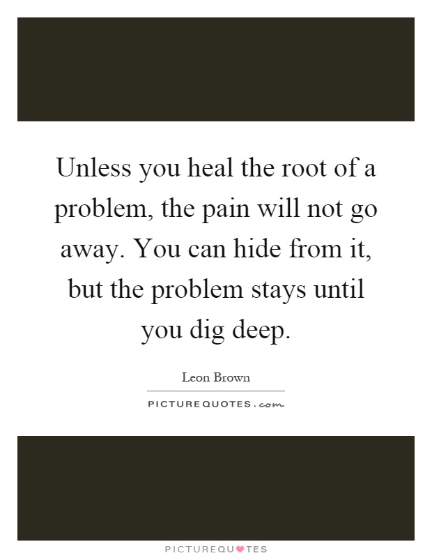 Unless you heal the root of a problem, the pain will not go away. You can hide from it, but the problem stays until you dig deep Picture Quote #1