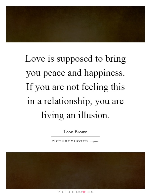 Love is supposed to bring you peace and happiness. If you are not feeling this in a relationship, you are living an illusion Picture Quote #1