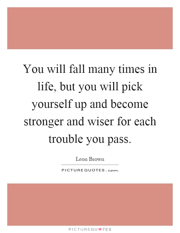 You will fall many times in life, but you will pick yourself up and become stronger and wiser for each trouble you pass Picture Quote #1