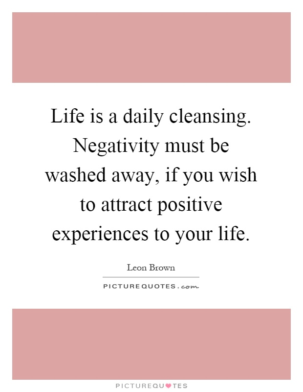 Life is a daily cleansing. Negativity must be washed away, if you wish to attract positive experiences to your life Picture Quote #1