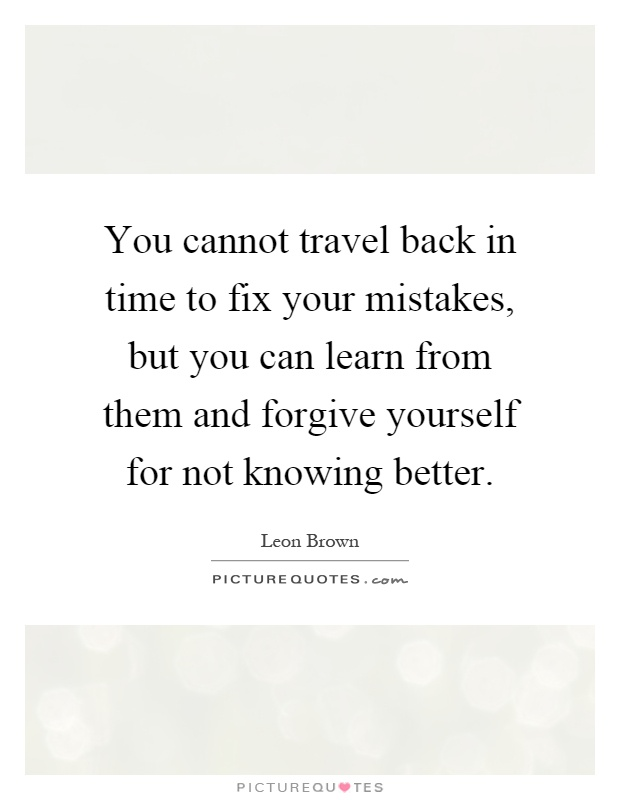 You cannot travel back in time to fix your mistakes, but you can learn from them and forgive yourself for not knowing better Picture Quote #1
