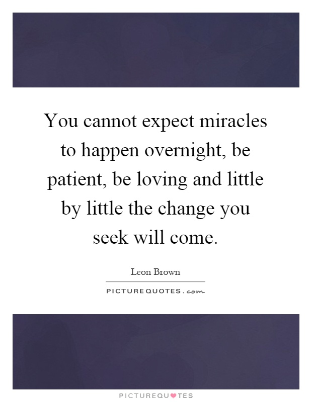 You cannot expect miracles to happen overnight, be patient, be loving and little by little the change you seek will come Picture Quote #1