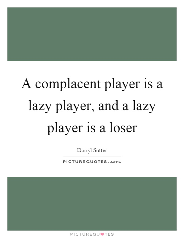 A complacent player is a lazy player, and a lazy player is a loser Picture Quote #1