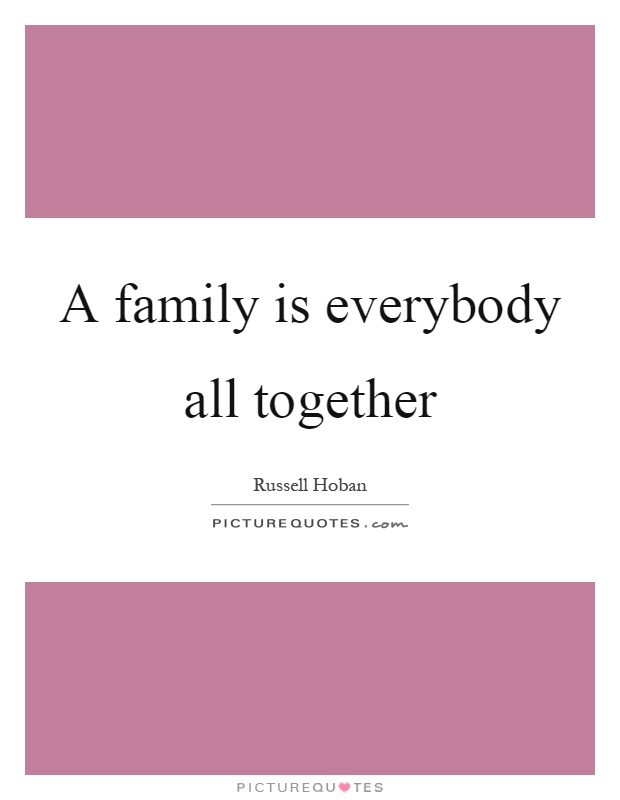 A family is everybody all together Picture Quote #1
