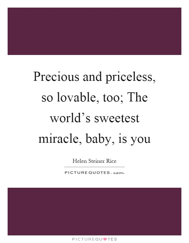Precious and priceless, so lovable, too; The world's sweetest miracle, baby, is you Picture Quote #1