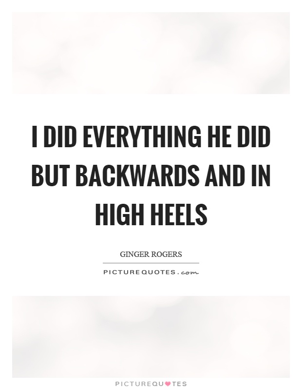 I did everything he did but backwards and in high heels Picture Quote #1