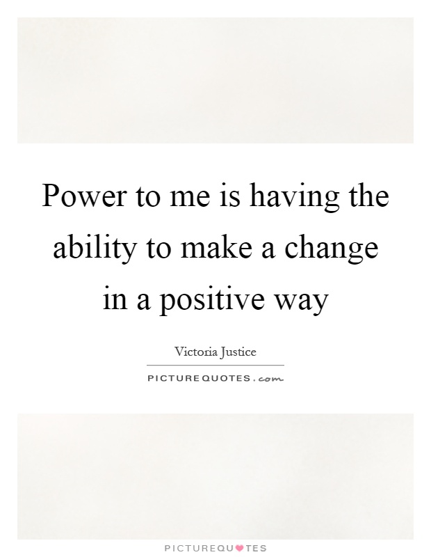 Power to me is having the ability to make a change in a positive way Picture Quote #1