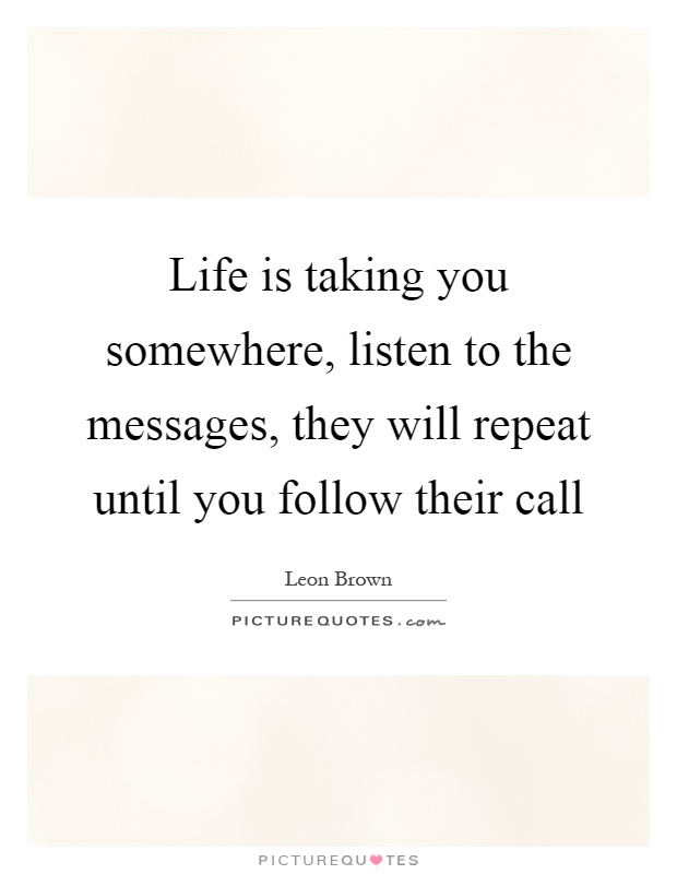 Life is taking you somewhere, listen to the messages, they will repeat until you follow their call Picture Quote #1