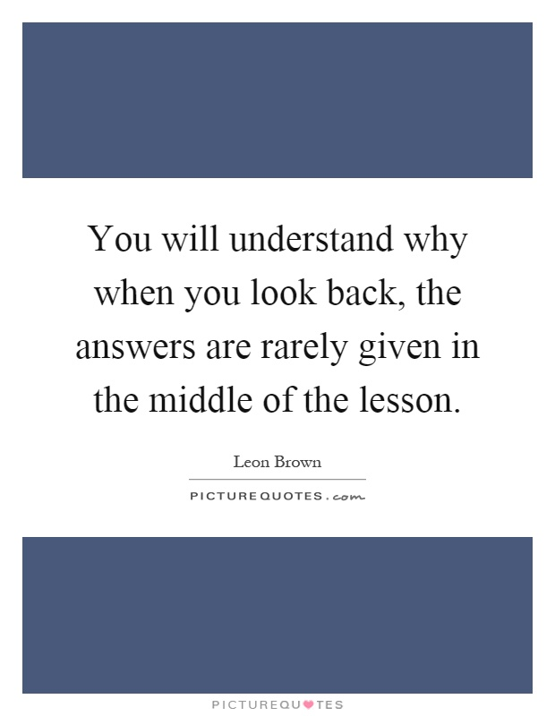 You will understand why when you look back, the answers are rarely given in the middle of the lesson Picture Quote #1