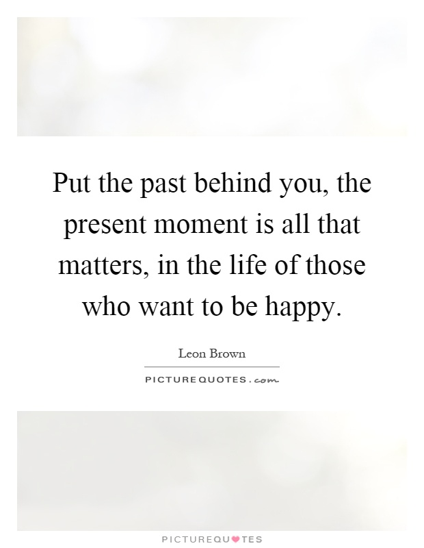 Put the past behind you, the present moment is all that matters, in the life of those who want to be happy Picture Quote #1