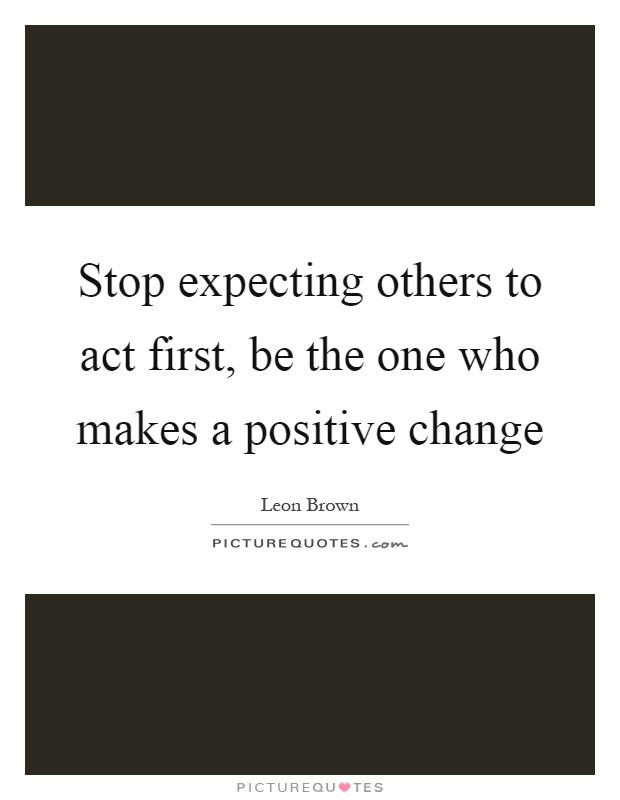Stop expecting others to act first, be the one who makes a positive change Picture Quote #1