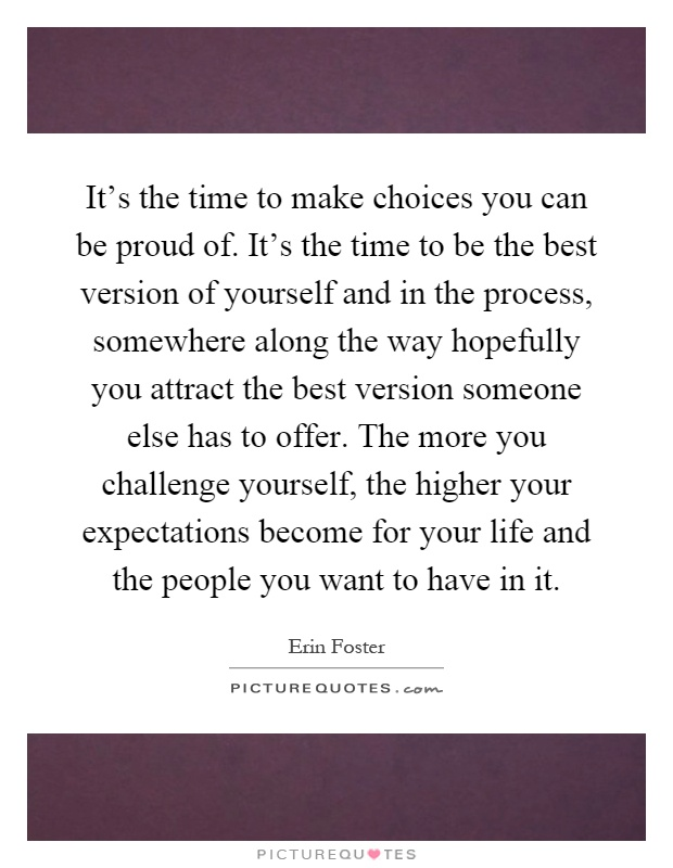 It's the time to make choices you can be proud of. It's the time to be the best version of yourself and in the process, somewhere along the way hopefully you attract the best version someone else has to offer. The more you challenge yourself, the higher your expectations become for your life and the people you want to have in it Picture Quote #1