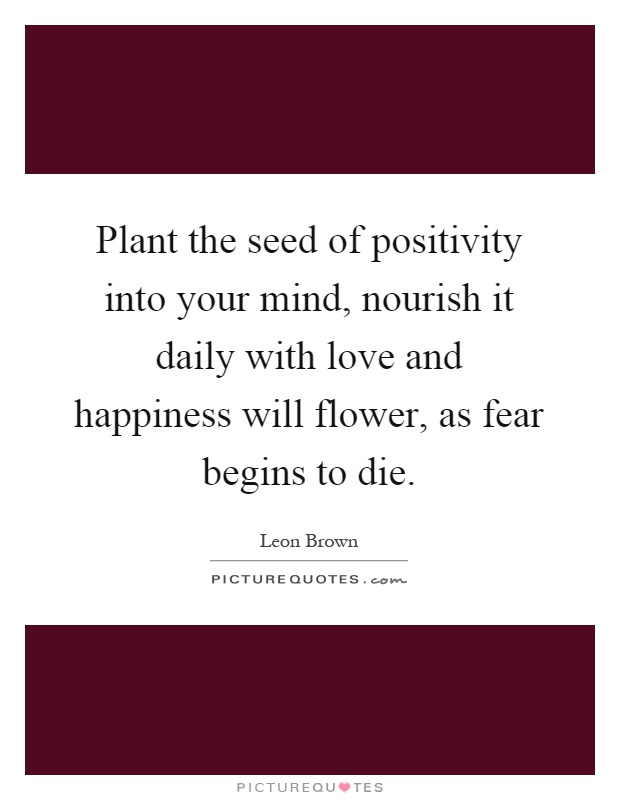Plant the seed of positivity into your mind, nourish it daily with love and happiness will flower, as fear begins to die Picture Quote #1