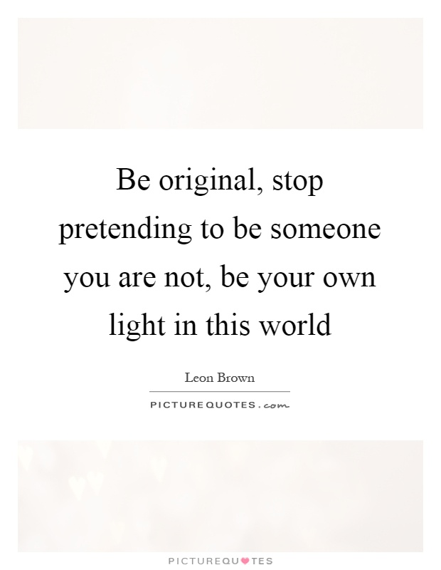 Be original, stop pretending to be someone you are not, be your own light in this world Picture Quote #1