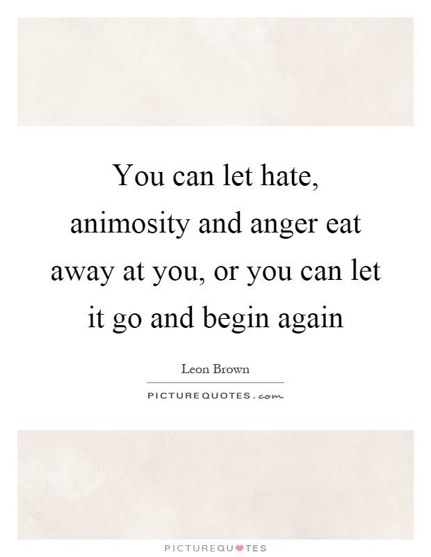 You can let hate, animosity and anger eat away at you, or you can let it go and begin again Picture Quote #1
