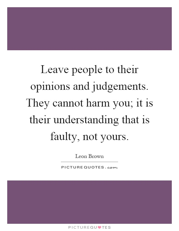 Leave people to their opinions and judgements. They cannot harm you; it is their understanding that is faulty, not yours Picture Quote #1