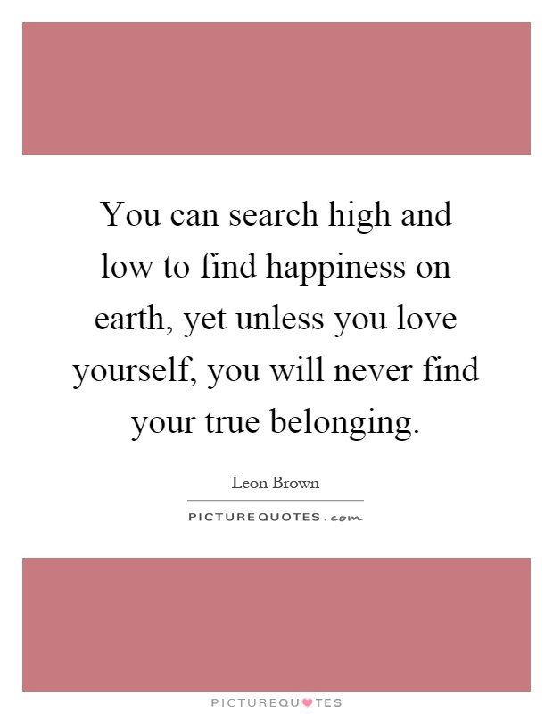 You can search high and low to find happiness on earth, yet unless you love yourself, you will never find your true belonging Picture Quote #1