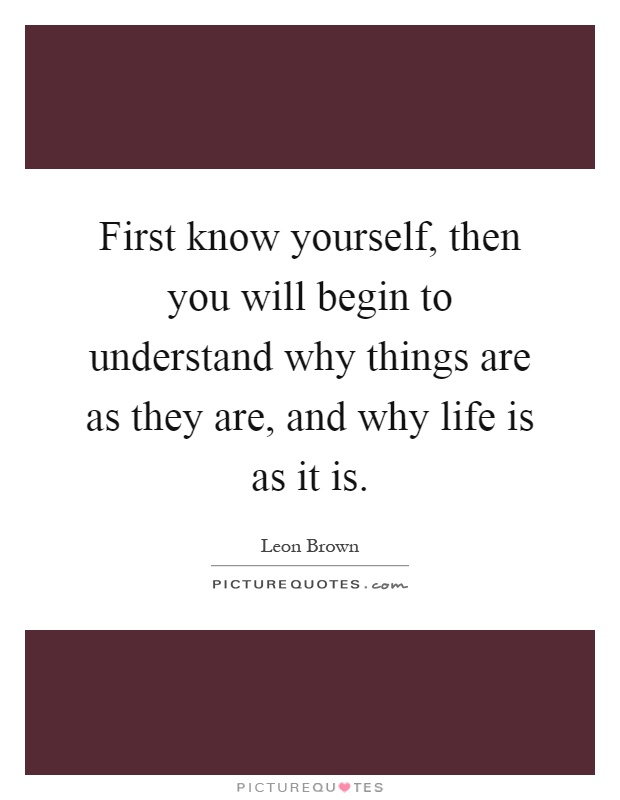 First know yourself, then you will begin to understand why things are as they are, and why life is as it is Picture Quote #1