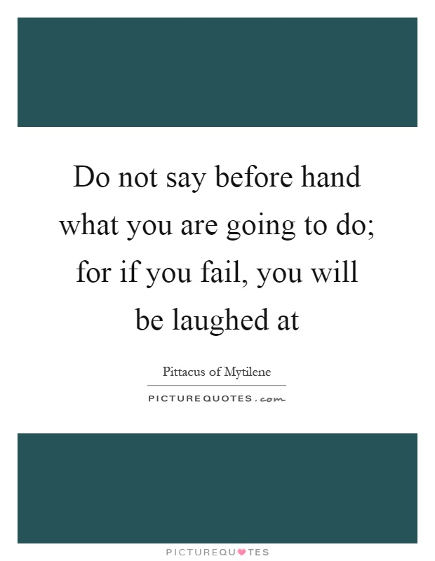 Do not say before hand what you are going to do; for if you fail, you will be laughed at Picture Quote #1