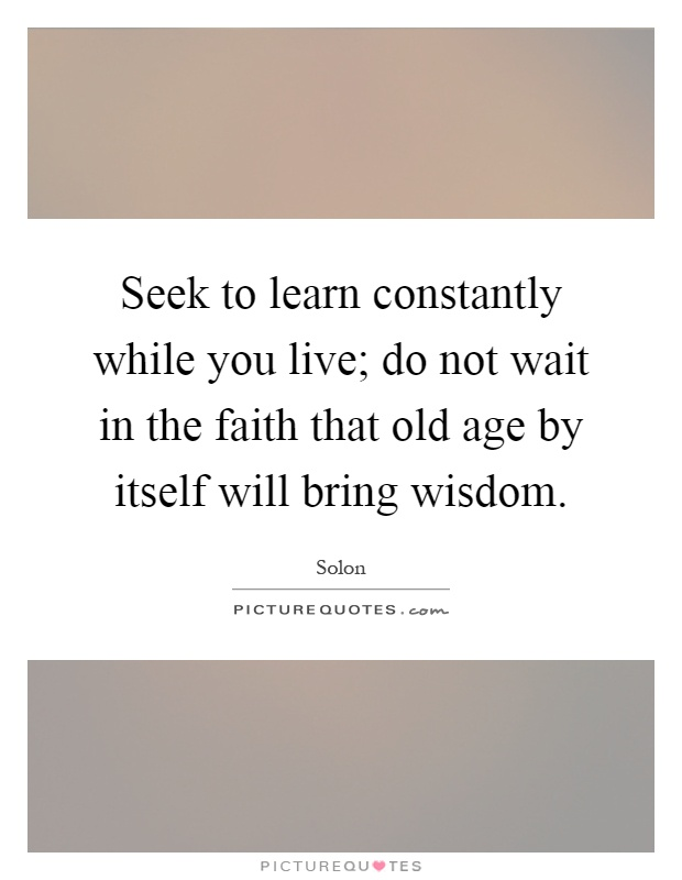 Seek to learn constantly while you live; do not wait in the faith that old age by itself will bring wisdom Picture Quote #1