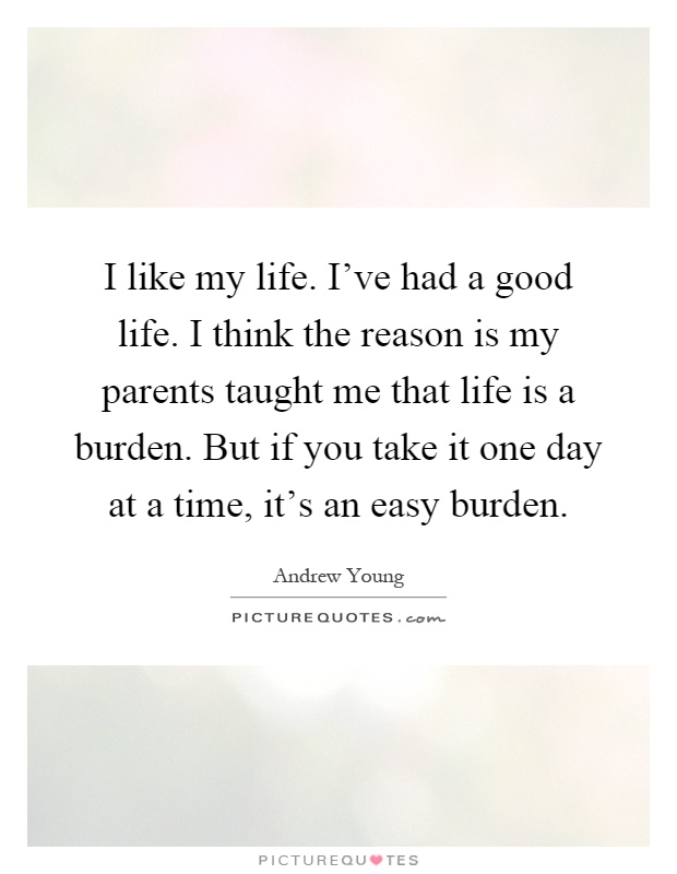 I like my life. I've had a good life. I think the reason is my parents taught me that life is a burden. But if you take it one day at a time, it's an easy burden Picture Quote #1