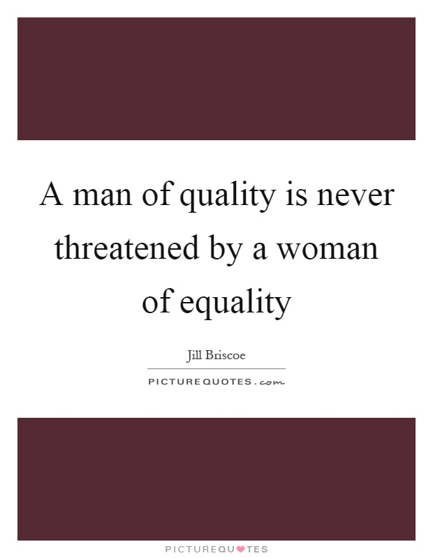 A man of quality is never threatened by a woman of equality Picture Quote #1