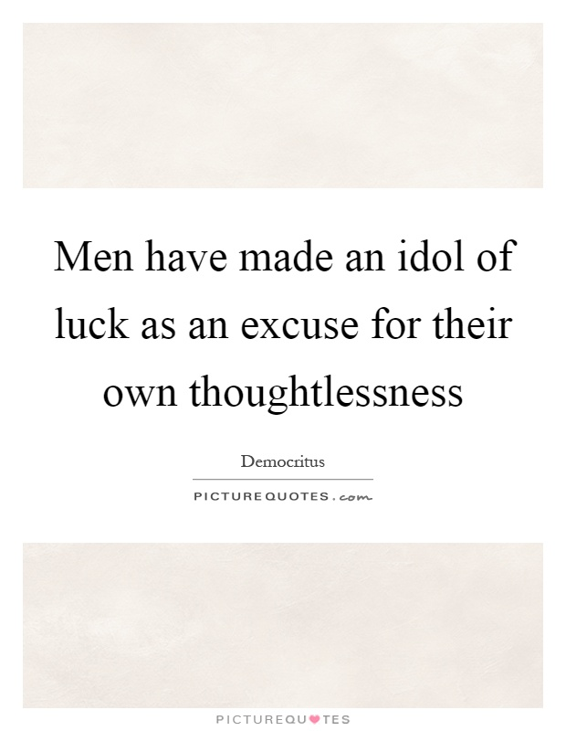 Men have made an idol of luck as an excuse for their own thoughtlessness Picture Quote #1
