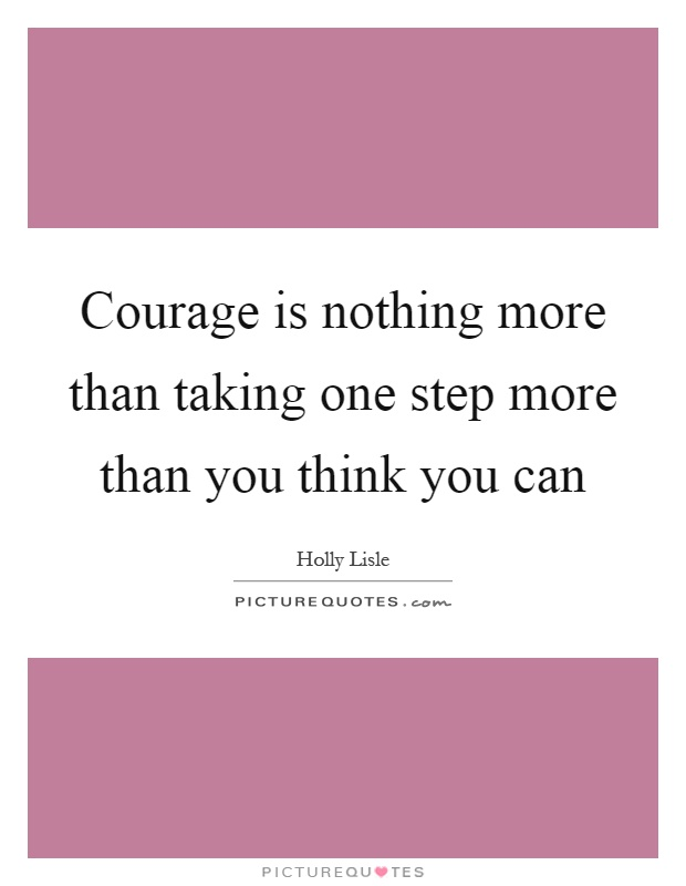 Courage is nothing more than taking one step more than you think you can Picture Quote #1