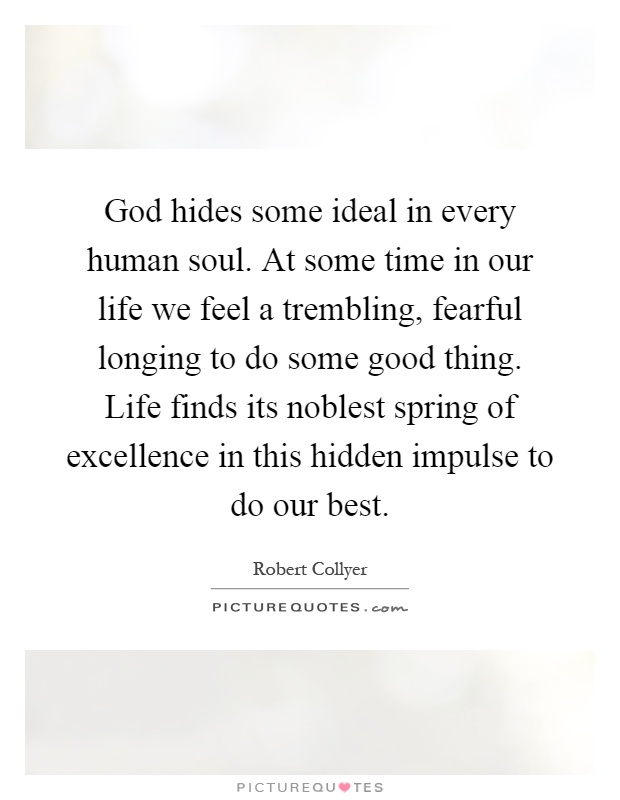 God hides some ideal in every human soul. At some time in our life we feel a trembling, fearful longing to do some good thing. Life finds its noblest spring of excellence in this hidden impulse to do our best Picture Quote #1