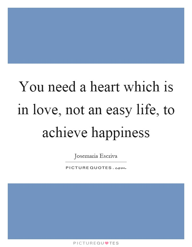 You need a heart which is in love, not an easy life, to achieve happiness Picture Quote #1