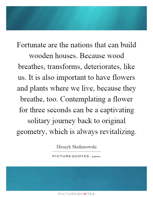 Fortunate are the nations that can build wooden houses. Because wood breathes, transforms, deteriorates, like us. It is also important to have flowers and plants where we live, because they breathe, too. Contemplating a flower for three seconds can be a captivating solitary journey back to original geometry, which is always revitalizing Picture Quote #1