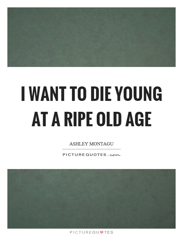 I want to die young at a ripe old age Picture Quote #1