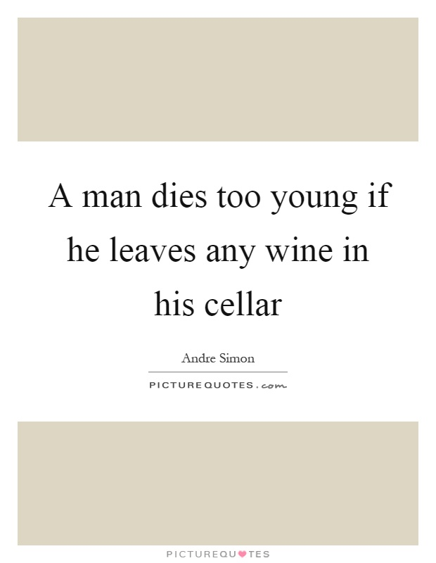 A man dies too young if he leaves any wine in his cellar Picture Quote #1