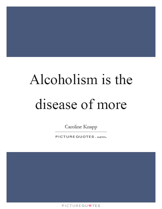 Alcoholism is the disease of more Picture Quote #1