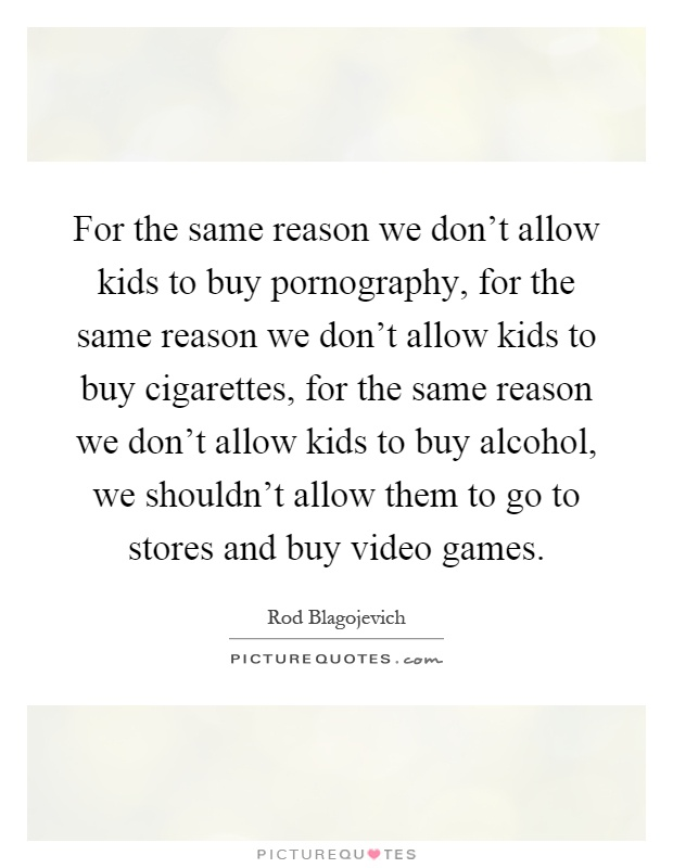 For the same reason we don't allow kids to buy pornography, for the same reason we don't allow kids to buy cigarettes, for the same reason we don't allow kids to buy alcohol, we shouldn't allow them to go to stores and buy video games Picture Quote #1