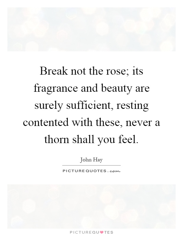 Break not the rose; its fragrance and beauty are surely sufficient, resting contented with these, never a thorn shall you feel Picture Quote #1