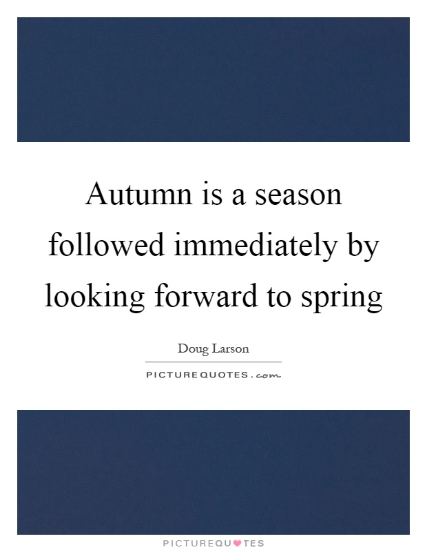 Autumn is a season followed immediately by looking forward to spring Picture Quote #1