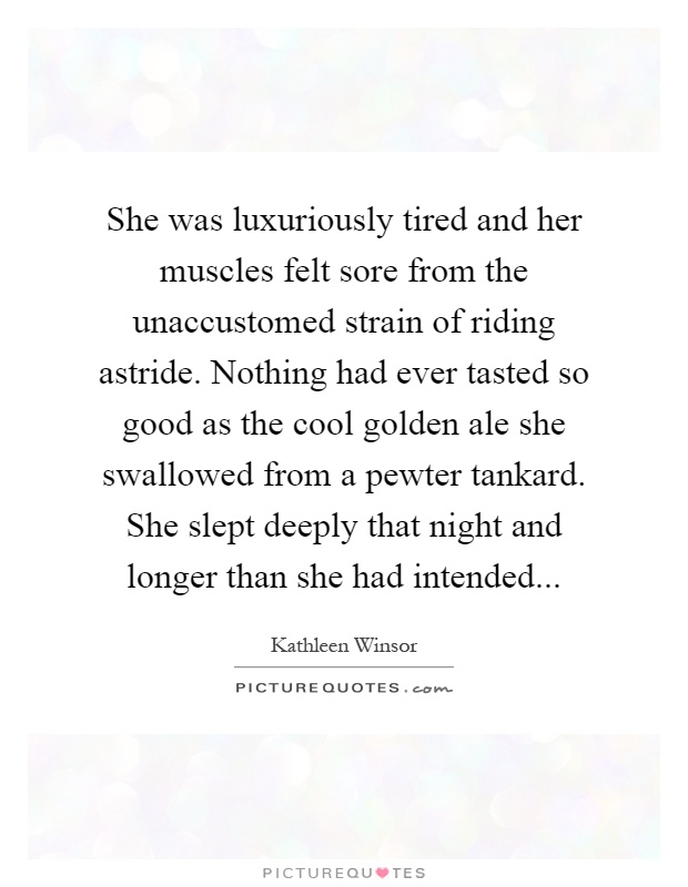 She was luxuriously tired and her muscles felt sore from the unaccustomed strain of riding astride. Nothing had ever tasted so good as the cool golden ale she swallowed from a pewter tankard. She slept deeply that night and longer than she had intended Picture Quote #1