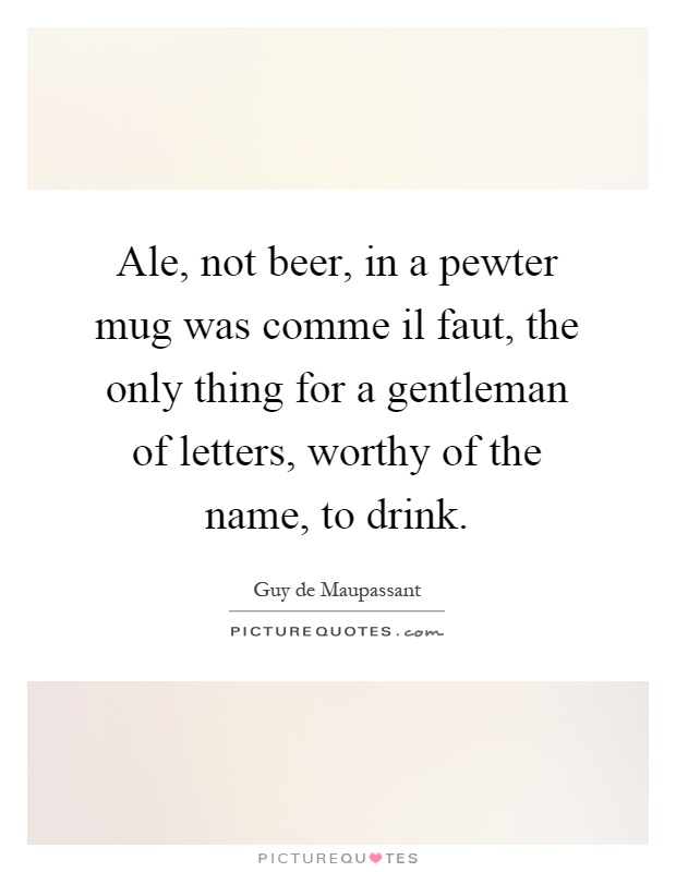 Ale, not beer, in a pewter mug was comme il faut, the only thing for a gentleman of letters, worthy of the name, to drink Picture Quote #1