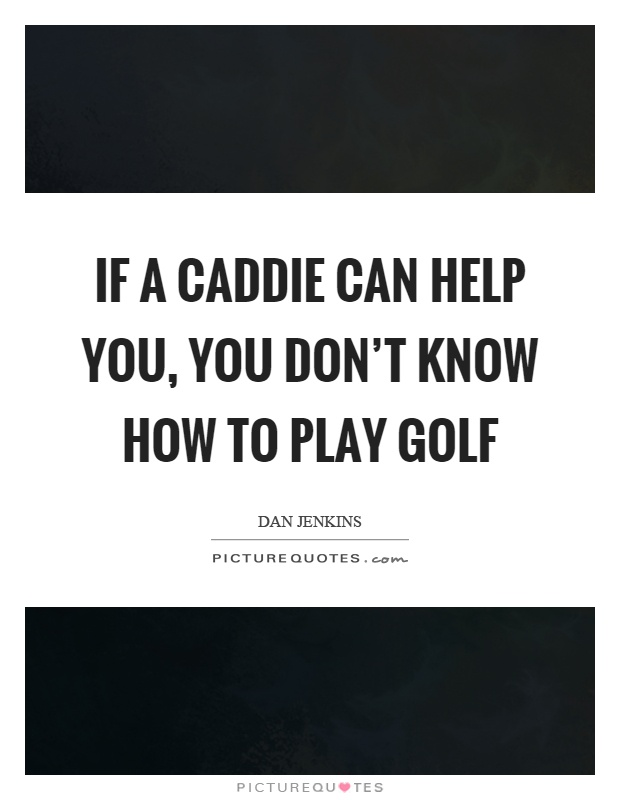 If a caddie can help you, you don't know how to play golf Picture Quote #1