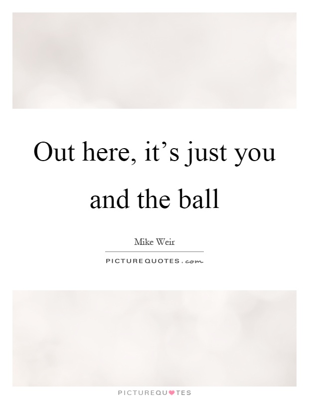 Out here, it's just you and the ball Picture Quote #1