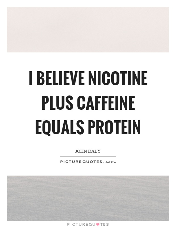 I believe nicotine plus caffeine equals protein Picture Quote #1