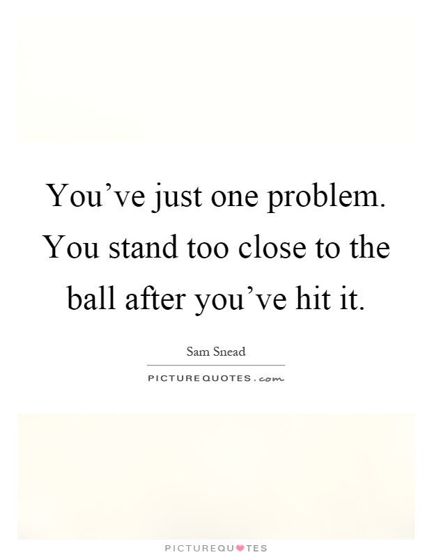 You've just one problem. You stand too close to the ball after you've hit it Picture Quote #1