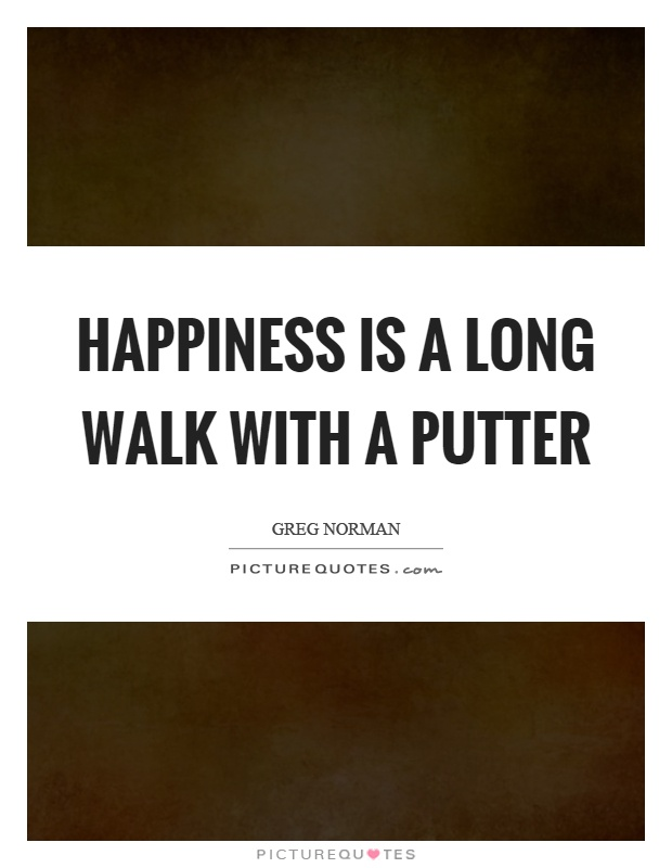Happiness is a long walk with a putter Picture Quote #1