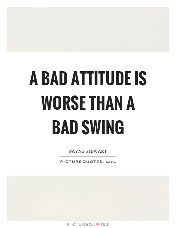 A bad attitude is worse than a bad swing Picture Quote #1