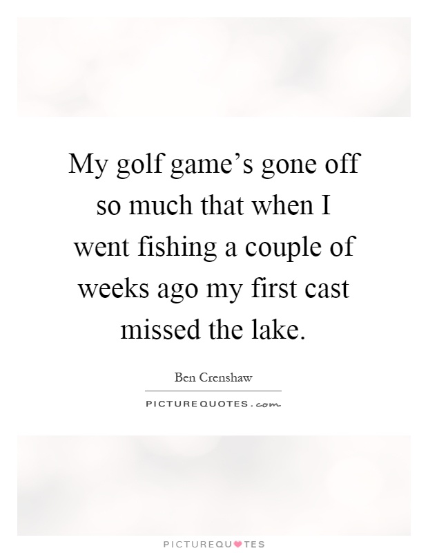 My golf game's gone off so much that when I went fishing a couple of weeks ago my first cast missed the lake Picture Quote #1